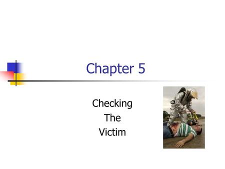 Chapter 5 Checking The Victim. Checking for Life Threatening Conditions Unconsciousness Not breathing or trouble breathing Severe bleeding Actions you.