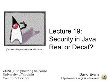 David Evans  CS201j: Engineering Software University of Virginia Computer Science Lecture 19: Security in Java Real or.