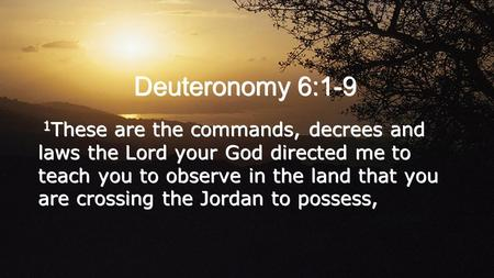 Deuteronomy 6:1-9 1 These are the commands, decrees and laws the Lord your God directed me to teach you to observe in the land that you are crossing the.