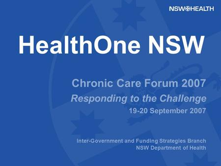 HealthOne NSW Chronic Care Forum 2007 Responding to the Challenge 19-20 September 2007 Inter-Government and Funding Strategies Branch NSW Department of.