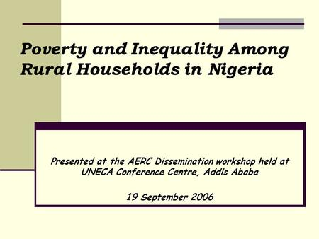 Poverty and Inequality Among Rural Households in Nigeria Presented at the AERC Dissemination workshop held at UNECA Conference Centre, Addis Ababa 19 September.