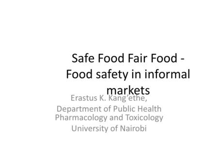 Safe Food Fair Food - Food safety in informal markets Erastus K. Kang'ethe, Department of Public Health Pharmacology and Toxicology University of Nairobi.