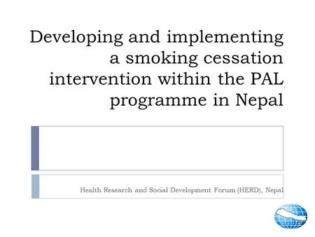 Developing and implementing a smoking cessation intervention within the PAL programme in Nepal Health Research and Social Development Forum (HERD), Nepal.
