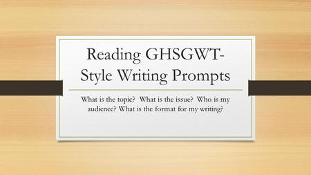 Reading GHSGWT- Style Writing Prompts What is the topic? What is the issue? Who is my audience? What is the format for my writing?