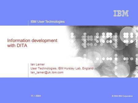 IBM User Technologies 11 / 2004 © 2004 IBM Corporation Information development with DITA Ian Larner User Technologies, IBM Hursley Lab, England