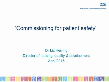 'Commissioning for patient safety' Dr Liz Herring Director of nursing, quality & development April 2015.