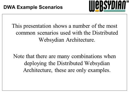 DWA Example Scenarios This presentation shows a number of the most common scenarios used with the Distributed Websydian Architecture. Note that there are.