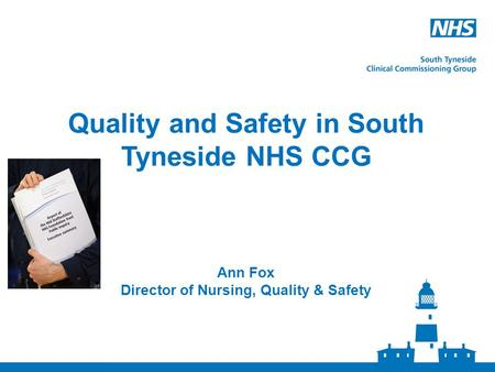 Quality and Safety in South Tyneside NHS CCG Ann Fox Director of Nursing, Quality & Safety.