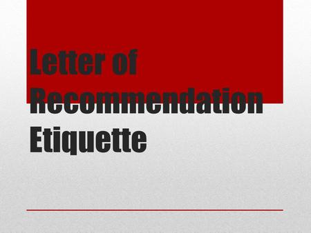 Letter of Recommendation Etiquette. The Who and the What Who should you ask? Teacher, extracurricular mentor, pastor, counselor, family friend – basically.