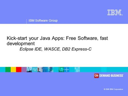 ® IBM Software Group © 2006 IBM Corporation Kick-start your Java Apps: Free Software, fast development Eclipse IDE, WASCE, DB2 Express-C.