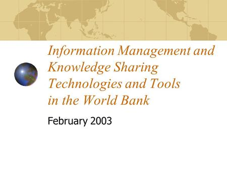Information Management and Knowledge Sharing Technologies and Tools in the World Bank February 2003.