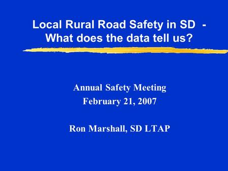Annual Safety Meeting February 21, 2007 Ron Marshall, SD LTAP Local Rural Road Safety in SD - What does the data tell us?