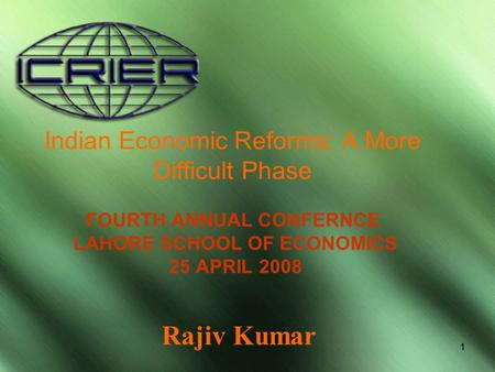 11 Indian Economic Reforms: A More Difficult Phase FOURTH ANNUAL CONFERNCE LAHORE SCHOOL OF ECONOMICS 25 APRIL 2008 Rajiv Kumar.