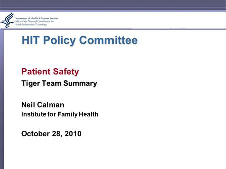 HIT Policy Committee Patient Safety Tiger Team Summary Neil Calman Institute for Family Health October 28, 2010.