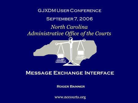 Messag E Exchange Interface Roger Banner GJXDM User Conference September 7, 2006 North Carolina Administrative Office of the Courts www.nccourts.org.