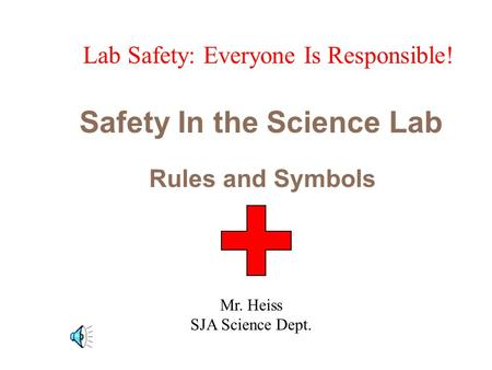 Safety In the Science Lab Rules and Symbols Lab Safety: Everyone Is Responsible! Mr. Heiss SJA Science Dept.