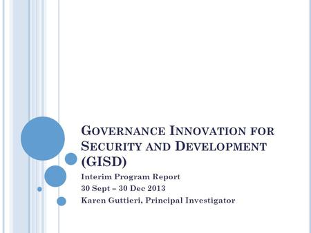 G OVERNANCE I NNOVATION FOR S ECURITY AND D EVELOPMENT (GISD) Interim Program Report 30 Sept – 30 Dec 2013 Karen Guttieri, Principal Investigator.