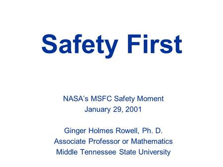Safety First NASA's MSFC Safety Moment January 29, 2001 Ginger Holmes Rowell, Ph. D. Associate Professor or Mathematics Middle Tennessee State University.