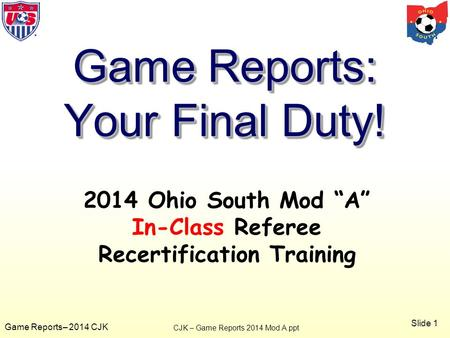 "Slide 1 Game Reports– 2014 CJK 2014 Ohio South Mod ""A"" In-Class Referee Recertification Training Game Reports: Your Final Duty! CJK – Game Reports 2014."