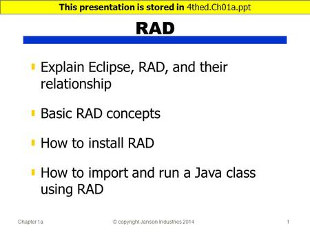 Chapter 1a© copyright Janson Industries 20141 RAD ▮ Explain Eclipse, RAD, and their relationship ▮ Basic RAD concepts ▮ How to install RAD ▮ How to import.