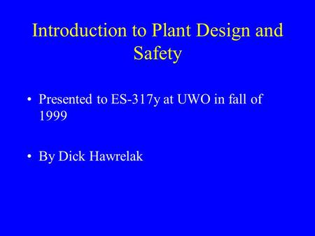 Introduction to Plant Design and Safety Presented to ES-317y at UWO in fall of 1999 By Dick Hawrelak.
