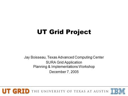 UT Grid Project Jay Boisseau, Texas Advanced Computing Center SURA Grid Application Planning & Implementations Workshop December 7, 2005.