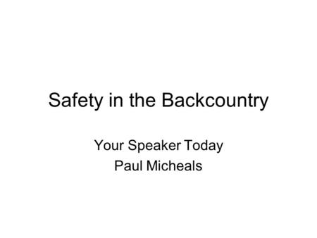 Safety in the Backcountry Your Speaker Today Paul Micheals.