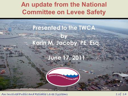 An update from the National Committee on Levee Safety Presented to the TWCA by Karin M. Jacoby, PE, Esq. June 17, 2011 1 of 14An Involved Public and Reliable.