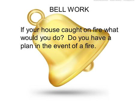 BELL WORK If your house caught on fire what would you do? Do you have a plan in the event of a fire.