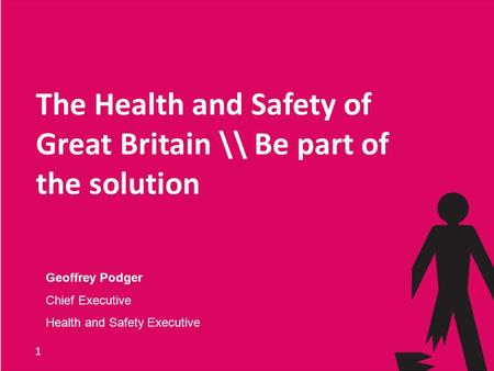 1 The Health and Safety of Great Britain \\ Be part of the solution Geoffrey Podger Chief Executive Health and Safety Executive.