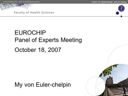 Centre for Epidemiology and Screening October 18, 2007 My von Euler-chelpin EUROCHIP Panel of Experts Meeting.