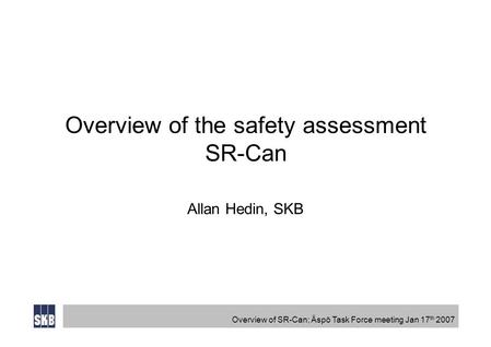 Overview of SR-Can; Äspö Task Force meeting Jan 17 th 2007 Overview of the safety assessment SR-Can Allan Hedin, SKB.