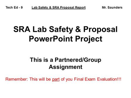 SRA Lab Safety & Proposal PowerPoint Project This is a Partnered/Group Assignment Tech Ed - 9 Lab Safety & SRA Proposal Report Mr. Saunders Remember: This.