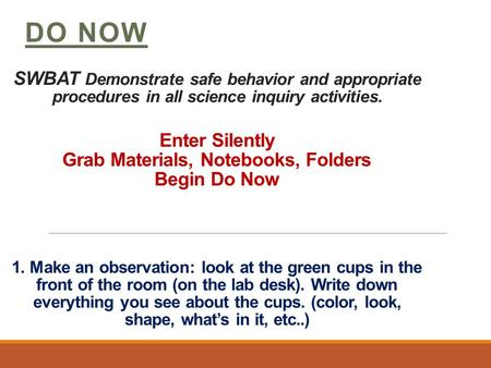 SWBAT Demonstrate safe behavior and appropriate procedures in all science inquiry activities. Enter Silently Grab Materials, Notebooks, Folders Begin Do.