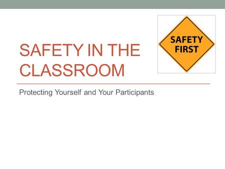 SAFETY IN THE CLASSROOM Protecting Yourself and Your Participants.
