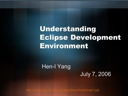 Understanding Eclipse Development Environment Hen-I Yang July 7, 2006