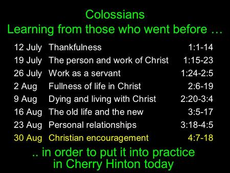 Colossians Learning from those who went before … 12 JulyThankfulness1:1-14 19 JulyThe person and work of Christ1:15-23 26 JulyWork as a servant1:24-2:5.