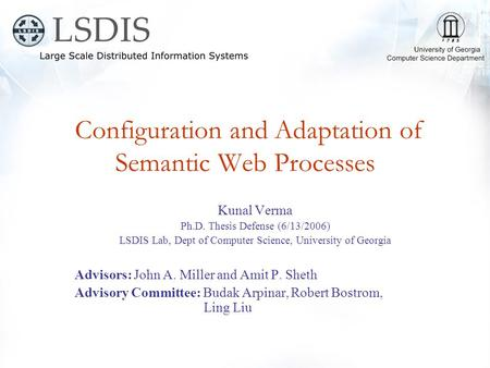 Configuration and Adaptation of Semantic Web Processes Kunal Verma Ph.D. Thesis Defense (6/13/2006) LSDIS Lab, Dept of Computer Science, University of.