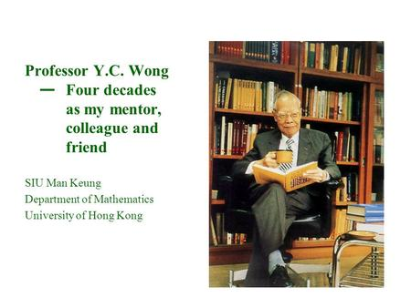 Professor Y.C. Wong — Four decades as my mentor, colleague and friend SIU Man Keung Department of Mathematics University of Hong Kong.