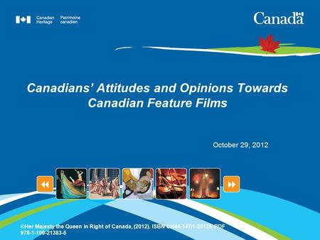 Canadians' Attitudes and Opinions Towards Canadian Feature Films October 29, 2012 ©Her Majesty the Queen in Right of Canada, (2012). ISBN CH44-147/1-2012E-PDF.