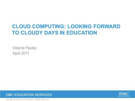 Copyright © 2011 EMC Corporation. All Rights Reserved. EMC EDUCATION SERVICES <strong>CLOUD</strong> <strong>COMPUTING</strong>: LOOKING FORWARD TO CLOUDY DAYS IN EDUCATION Wayne Pauley.