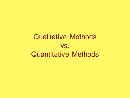 Qualitative Methods vs. Quantitative Methods. Qualitative Methods? Quantitative Methods?