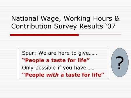 "National Wage, Working Hours & Contribution Survey Results '07 Spur: We are here to give…… ""People a taste for life"" Only possible if you have…… ""People."