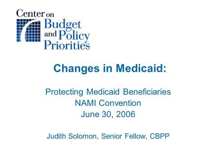 Changes in Medicaid: Protecting Medicaid Beneficiaries NAMI Convention June 30, 2006 Judith Solomon, Senior Fellow, CBPP.