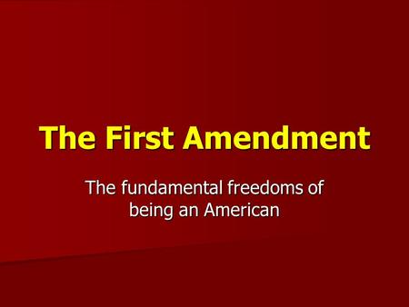The First Amendment The fundamental freedoms of being an American.