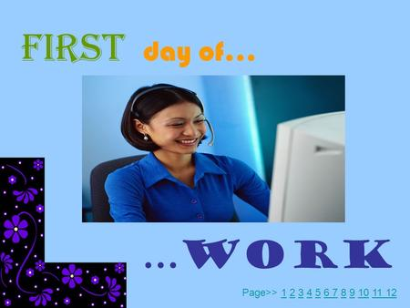 FIRST day of… …WORK Page>> 1 2 3 4 5 6 7 8 9 10 11 12123456 7891011 12.