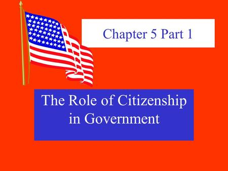 Chapter 5 Part 1 The Role of Citizenship in Government.