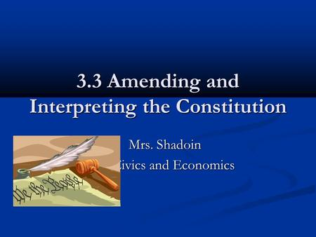 3.3 Amending and Interpreting the Constitution Mrs. Shadoin Mrs. Shadoin Civics and Economics.