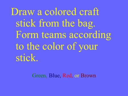 Draw a colored craft stick from the bag. Form teams according to the color of your stick. Green, Blue, Red, or Brown.