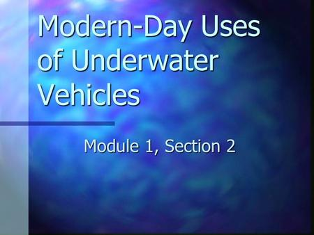 Modern-Day Uses of Underwater Vehicles Module 1, Section 2.
